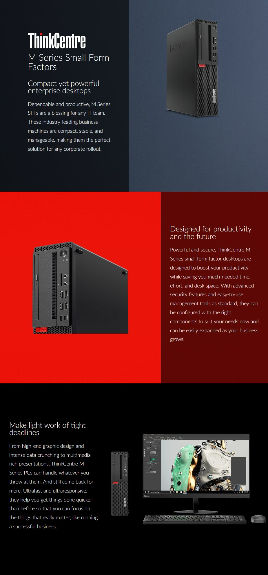 BRANDLenovo SERIESM Series SSFF FORM FACTORSmall Form Factor (SFF) CPUIntel Core i9-9900 (12MB Cache, Processor Clock Speed: 3.1GHz, Maximum: 5.0 GHz) MEMORY16GB DDR4 2666MHz UDIMM STORAGE512GB PCIe NVMe Solid State Drive GRAPHICS CARDIntegrated Intel UHD 630 Graphics OPERATING SYSTEMWindows 10 Pro 64-bit INTERFACE (FRONT)2 x USB 3.1 Gen 1, 2 x USB 3.1 Gen 2, 1 x USB 3.1 Type-C Gen 1 (15W) INTERFACE (BACK)2 x DisplayPort, 1 x VGA OPTICAL DRIVEDVD-Writer DIMENSIONS, L x W x H (mm)289.6 x 91.4 x 342.9 WIRELESS + BLUETOOTHIntel Wireless-AC 9560 2x2 AC LAN +  Bluetooth 5.0 WEIGHT (kg)5.4 WARRANTY3 Years Limited On-Site Warranty MODEL NUMBER10SJA008AU - Desktop overview 1
